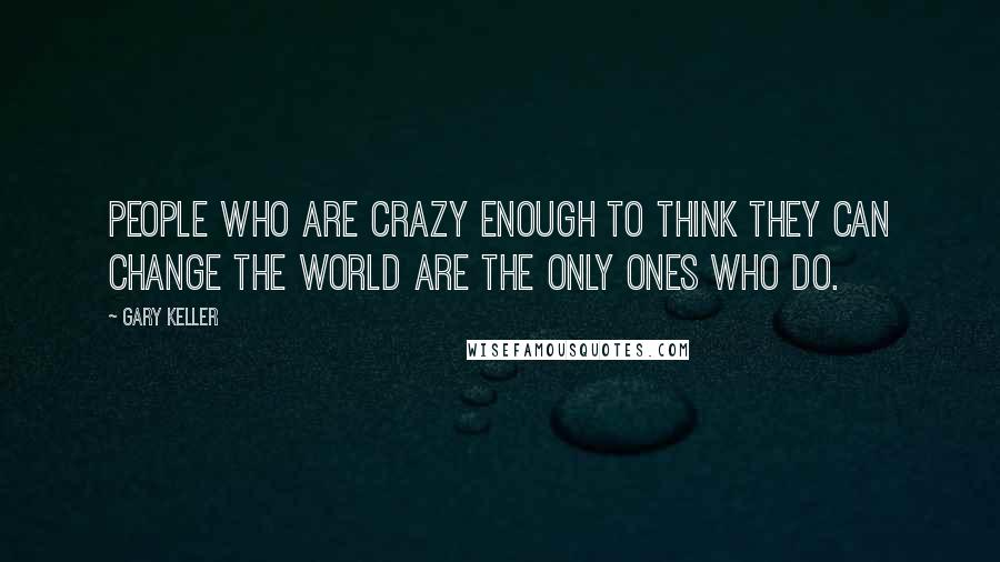 Gary Keller quotes: People who are crazy enough to think they can change the world are the only ones who do.