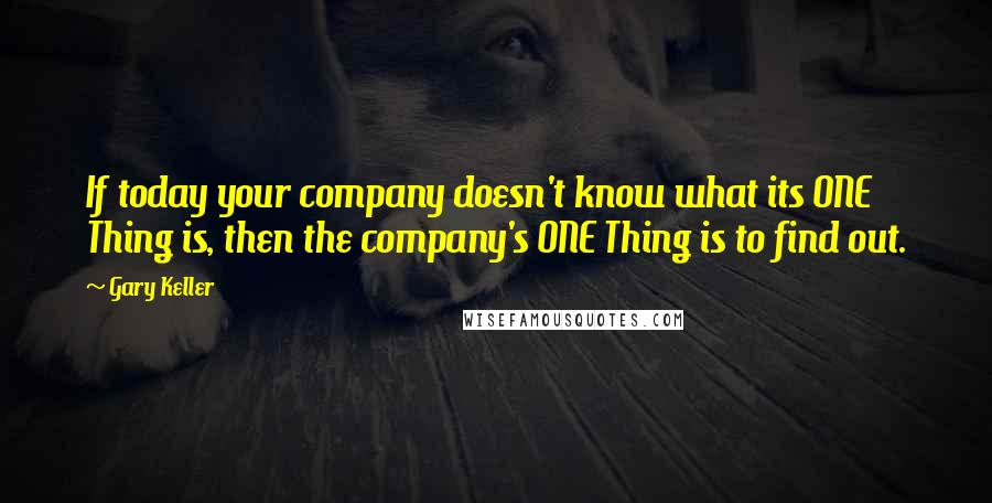 Gary Keller quotes: If today your company doesn't know what its ONE Thing is, then the company's ONE Thing is to find out.