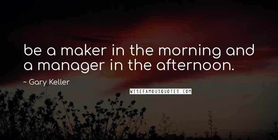Gary Keller quotes: be a maker in the morning and a manager in the afternoon.