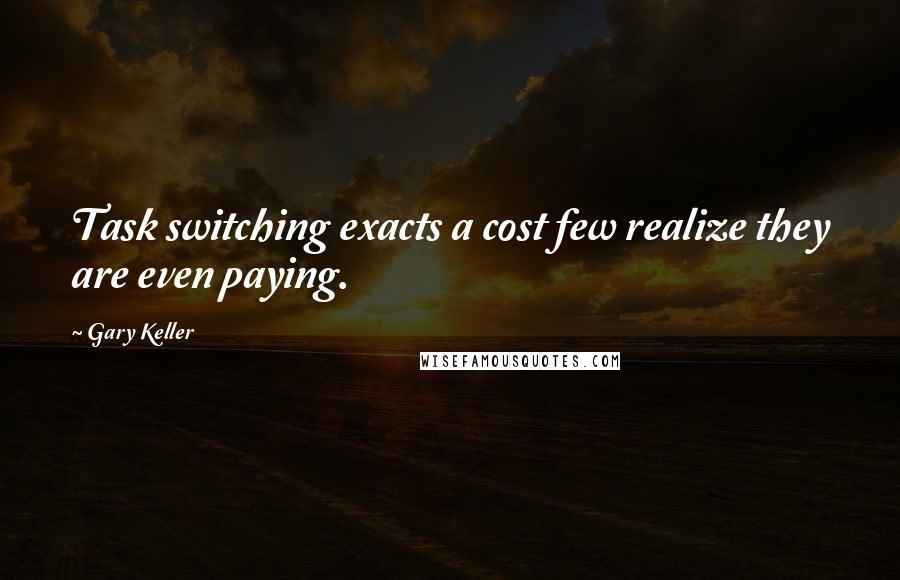 Gary Keller quotes: Task switching exacts a cost few realize they are even paying.