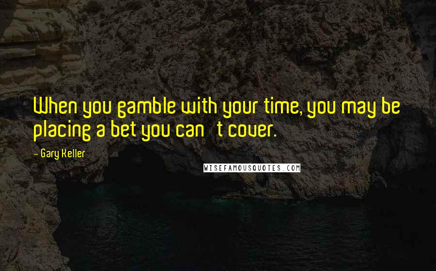 Gary Keller quotes: When you gamble with your time, you may be placing a bet you can't cover.
