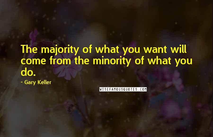Gary Keller quotes: The majority of what you want will come from the minority of what you do.