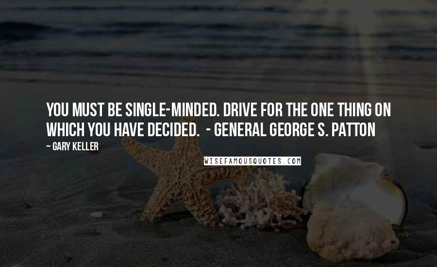 Gary Keller quotes: You must be single-minded. Drive for the one thing on which you have decided. - General George S. Patton
