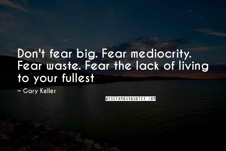 Gary Keller quotes: Don't fear big. Fear mediocrity. Fear waste. Fear the lack of living to your fullest