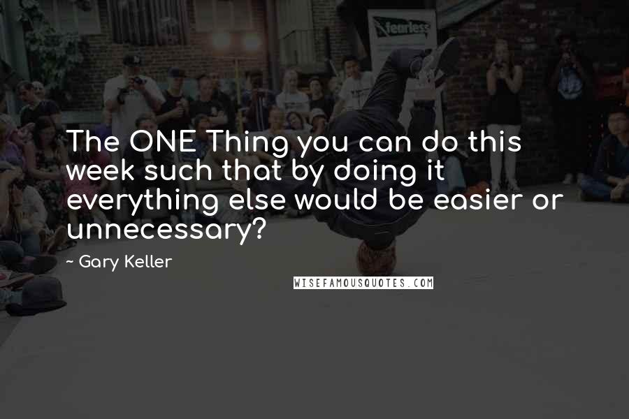 Gary Keller quotes: The ONE Thing you can do this week such that by doing it everything else would be easier or unnecessary?