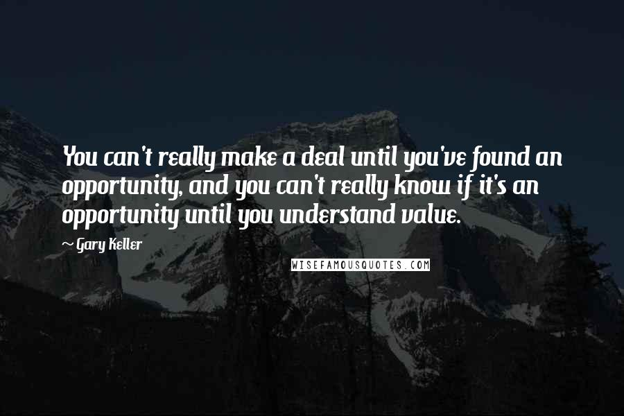 Gary Keller quotes: You can't really make a deal until you've found an opportunity, and you can't really know if it's an opportunity until you understand value.
