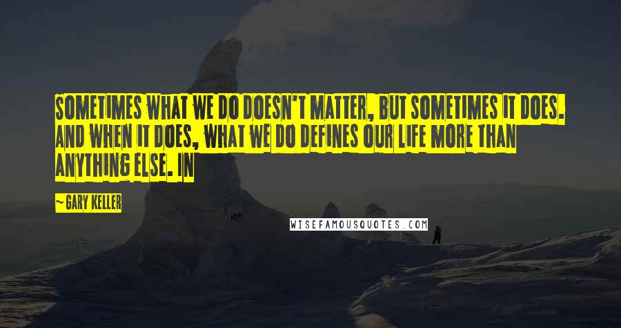 Gary Keller quotes: Sometimes what we do doesn't matter, but sometimes it does. And when it does, what we do defines our life more than anything else. In