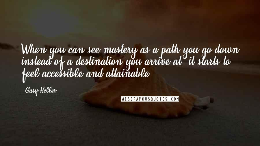 Gary Keller quotes: When you can see mastery as a path you go down instead of a destination you arrive at, it starts to feel accessible and attainable.