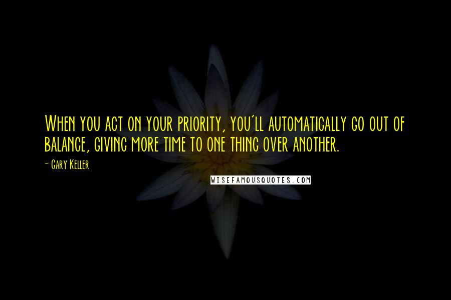 Gary Keller quotes: When you act on your priority, you'll automatically go out of balance, giving more time to one thing over another.
