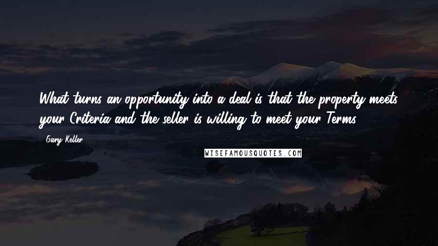 Gary Keller quotes: What turns an opportunity into a deal is that the property meets your Criteria and the seller is willing to meet your Terms.