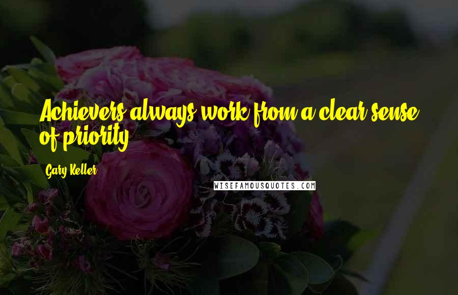Gary Keller quotes: Achievers always work from a clear sense of priority.