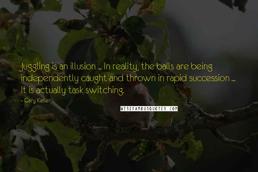 Gary Keller quotes: Juggling is an illusion ... In reality, the balls are being independently caught and thrown in rapid succession ... It is actually task switching.