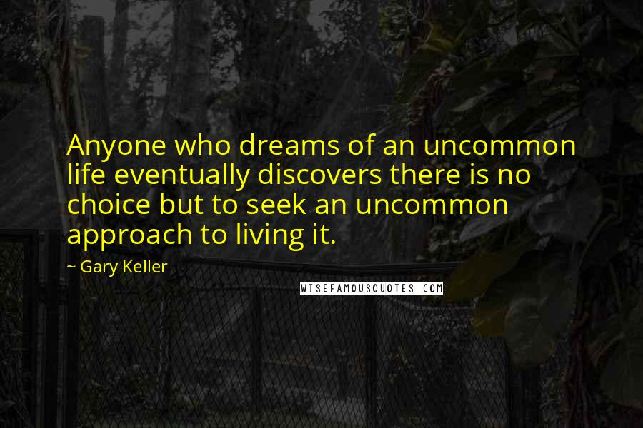 Gary Keller quotes: Anyone who dreams of an uncommon life eventually discovers there is no choice but to seek an uncommon approach to living it.