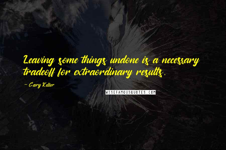 Gary Keller quotes: Leaving some things undone is a necessary tradeoff for extraordinary results.
