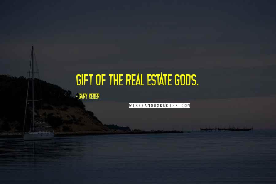 Gary Keller quotes: Gift of the Real Estate Gods.
