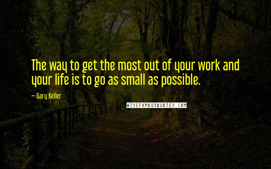 Gary Keller quotes: The way to get the most out of your work and your life is to go as small as possible.