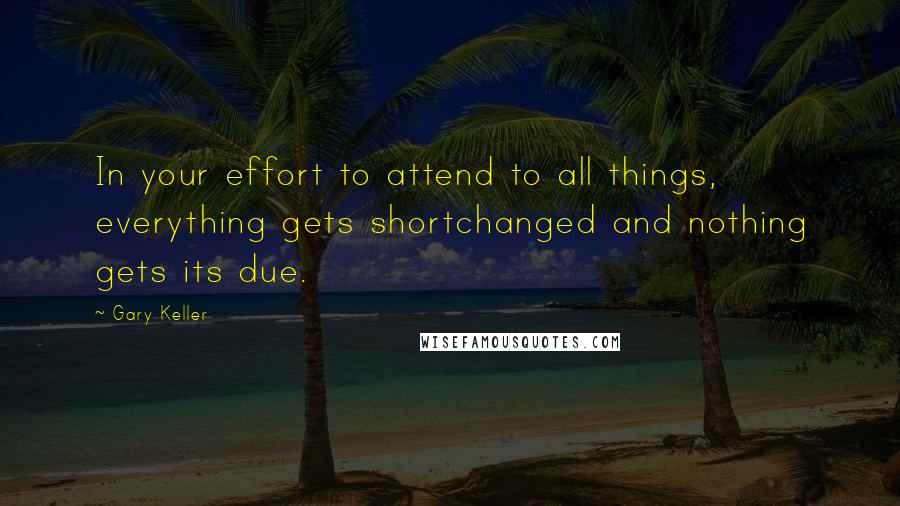 Gary Keller quotes: In your effort to attend to all things, everything gets shortchanged and nothing gets its due.