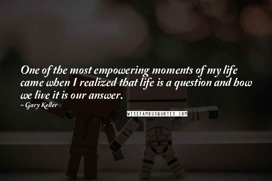 Gary Keller quotes: One of the most empowering moments of my life came when I realized that life is a question and how we live it is our answer.