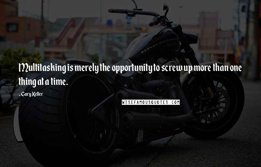 Gary Keller quotes: Multitasking is merely the opportunity to screw up more than one thing at a time.