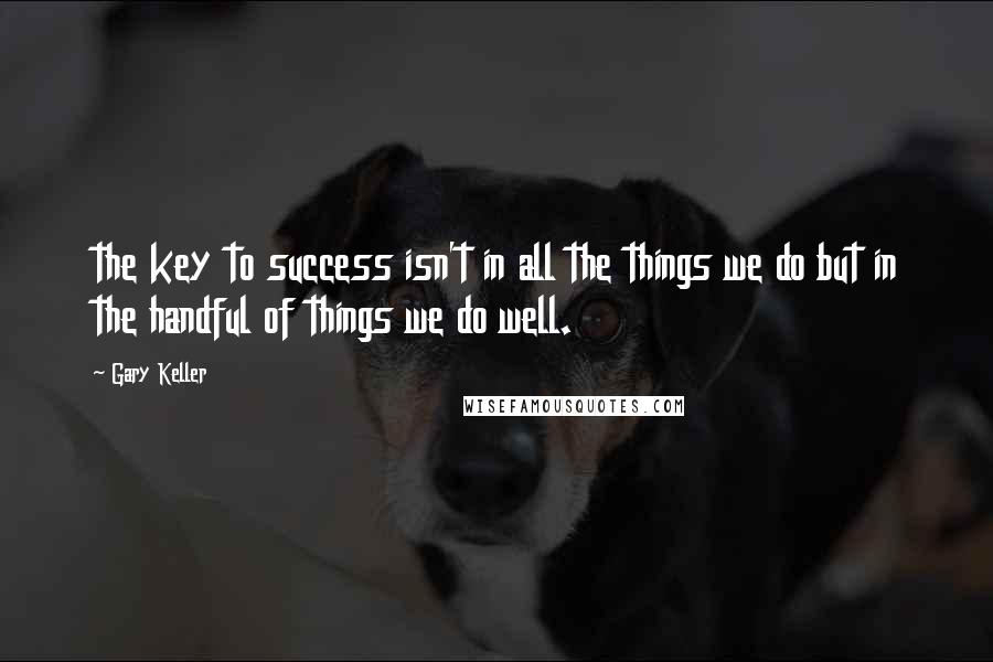 Gary Keller quotes: the key to success isn't in all the things we do but in the handful of things we do well.