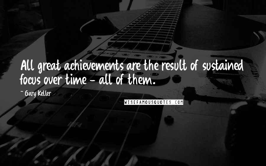 Gary Keller quotes: All great achievements are the result of sustained focus over time - all of them.