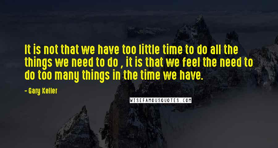 Gary Keller quotes: It is not that we have too little time to do all the things we need to do , it is that we feel the need to do too many