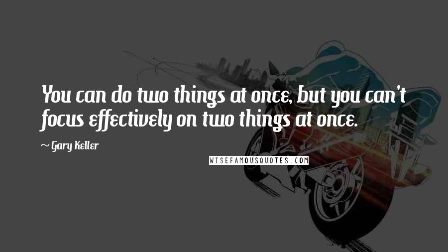 Gary Keller quotes: You can do two things at once, but you can't focus effectively on two things at once.