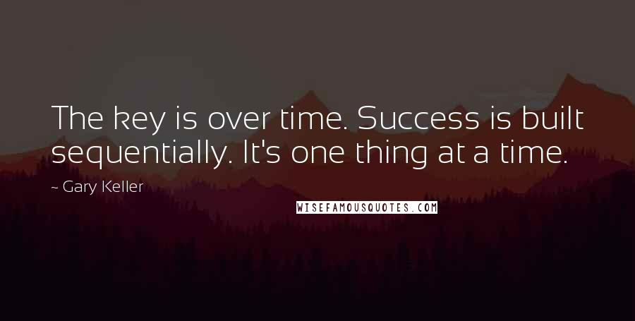 Gary Keller quotes: The key is over time. Success is built sequentially. It's one thing at a time.