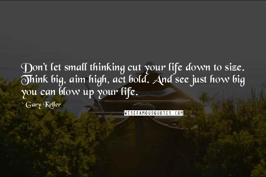 Gary Keller quotes: Don't let small thinking cut your life down to size. Think big, aim high, act bold. And see just how big you can blow up your life.