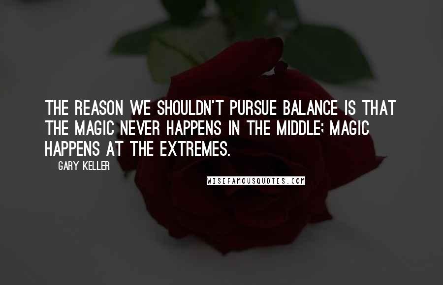 Gary Keller quotes: The reason we shouldn't pursue balance is that the magic never happens in the middle; magic happens at the extremes.