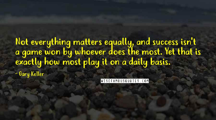 Gary Keller quotes: Not everything matters equally, and success isn't a game won by whoever does the most. Yet that is exactly how most play it on a daily basis.