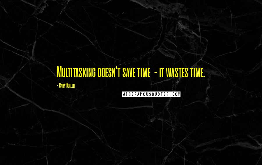 Gary Keller quotes: Multitasking doesn't save time - it wastes time.
