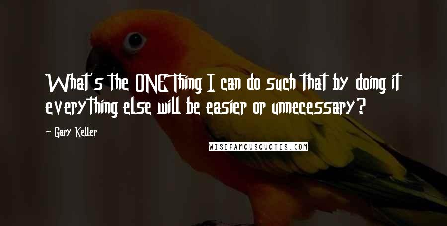 Gary Keller quotes: What's the ONE Thing I can do such that by doing it everything else will be easier or unnecessary?