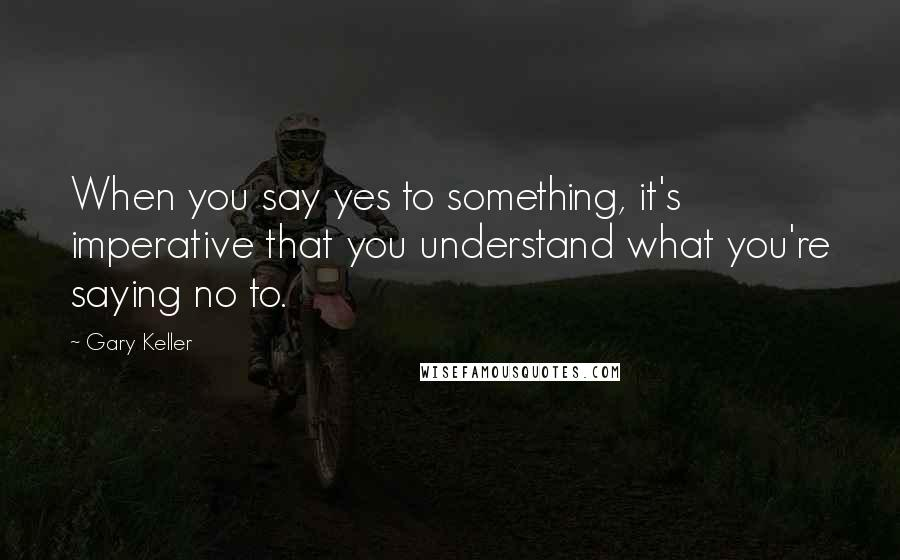 Gary Keller quotes: When you say yes to something, it's imperative that you understand what you're saying no to.
