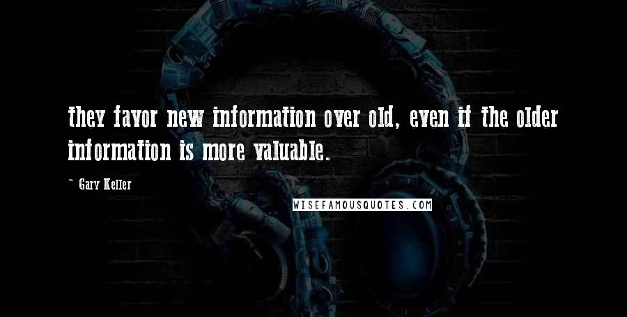 Gary Keller quotes: they favor new information over old, even if the older information is more valuable.