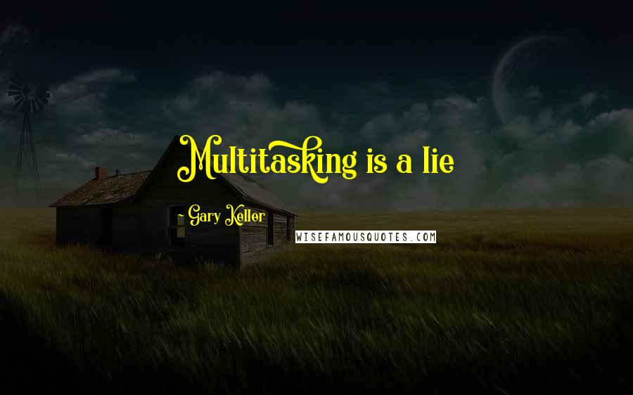 Gary Keller quotes: Multitasking is a lie