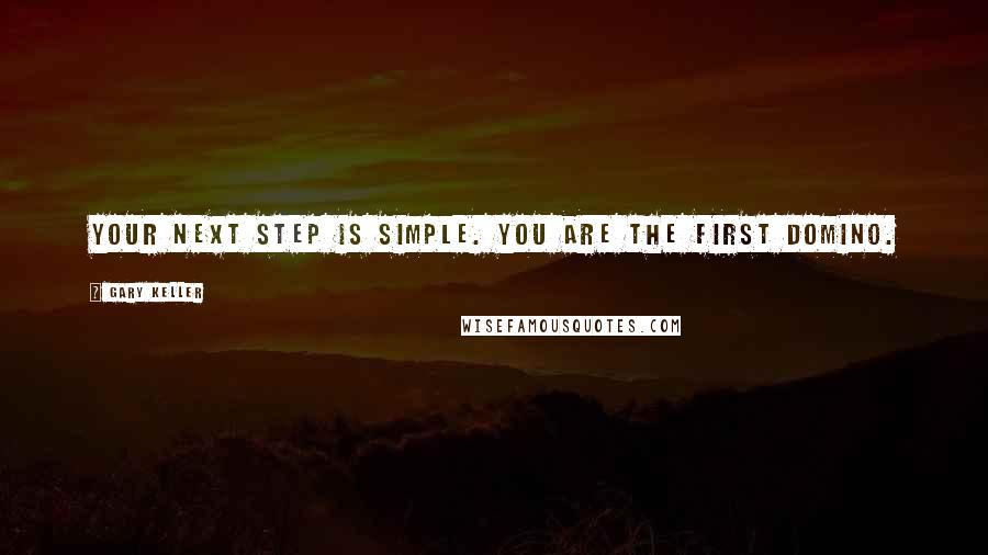Gary Keller quotes: Your next step is simple. You are the first domino.