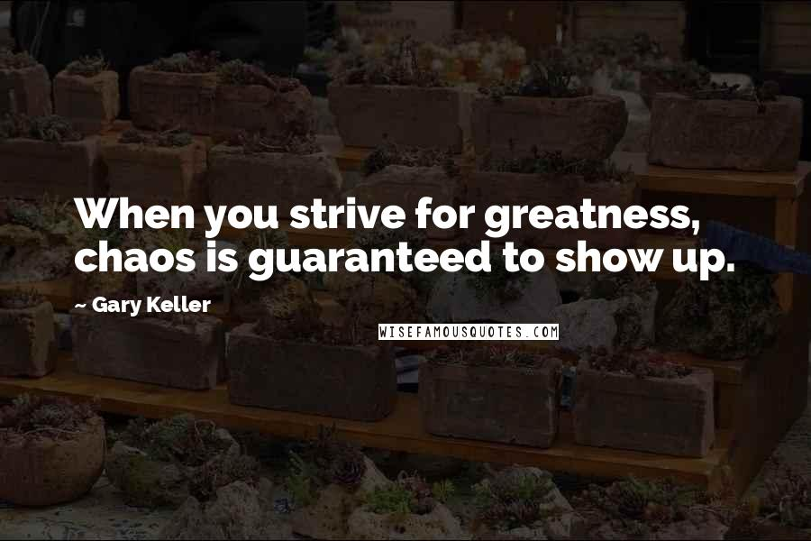 Gary Keller quotes: When you strive for greatness, chaos is guaranteed to show up.