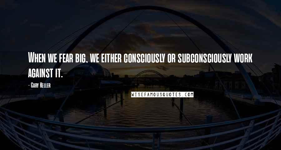 Gary Keller quotes: When we fear big, we either consciously or subconsciously work against it.