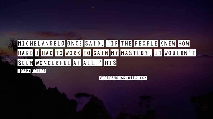 """Gary Keller quotes: Michelangelo once said, """"If the people knew how hard I had to work to gain my mastery, it wouldn't seem wonderful at all."""" His"""