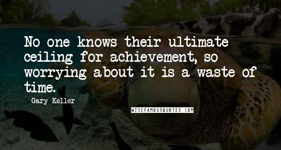 Gary Keller quotes: No one knows their ultimate ceiling for achievement, so worrying about it is a waste of time.