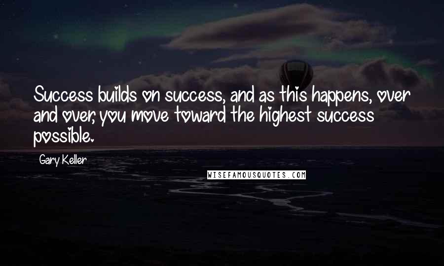 Gary Keller quotes: Success builds on success, and as this happens, over and over, you move toward the highest success possible.