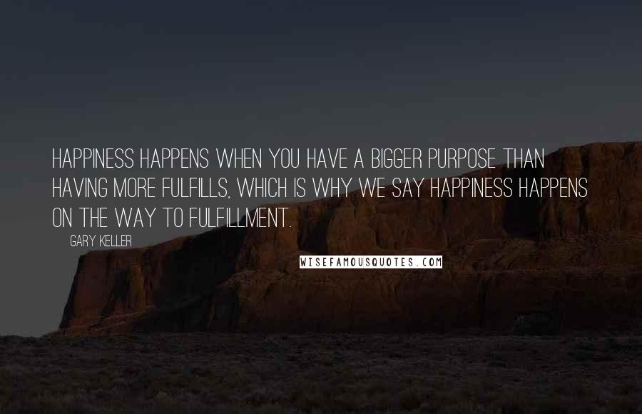 Gary Keller quotes: Happiness happens when you have a bigger purpose than having more fulfills, which is why we say happiness happens on the way to fulfillment.