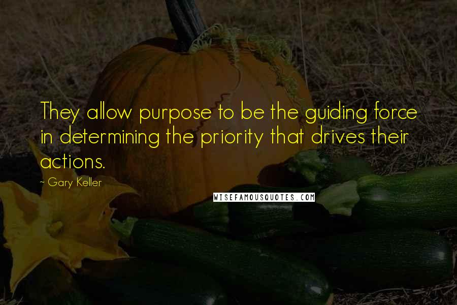 Gary Keller quotes: They allow purpose to be the guiding force in determining the priority that drives their actions.