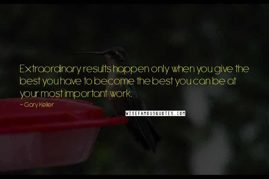 Gary Keller quotes: Extraordinary results happen only when you give the best you have to become the best you can be at your most important work.
