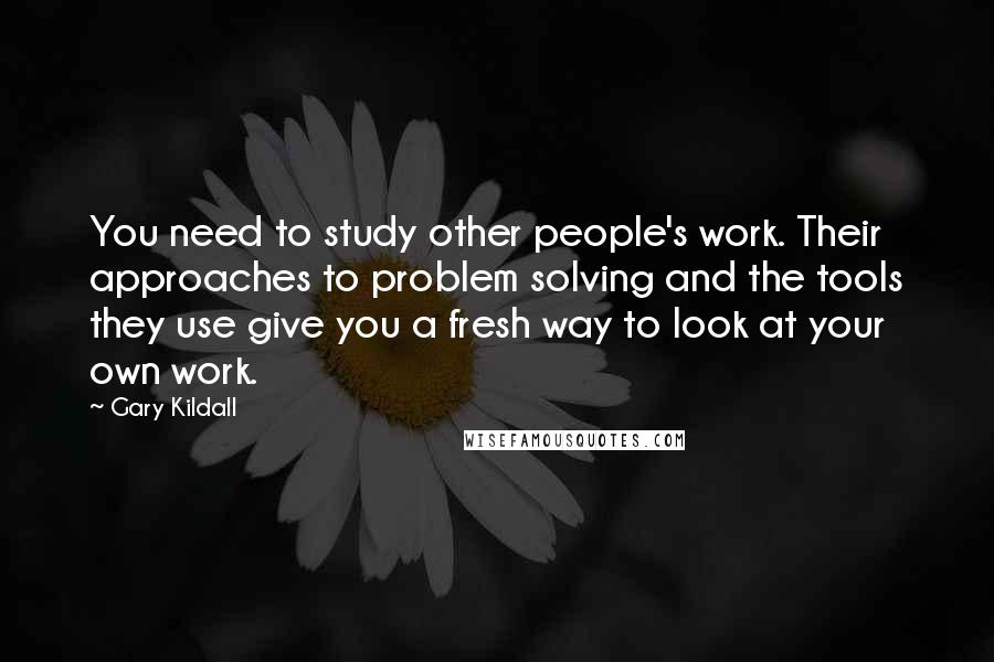 Gary Kildall quotes: You need to study other people's work. Their approaches to problem solving and the tools they use give you a fresh way to look at your own work.