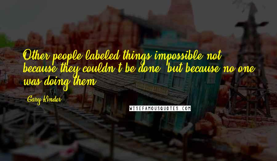Gary Kinder quotes: Other people labeled things impossible not because they couldn't be done, but because no one was doing them.