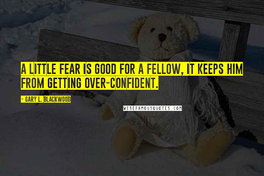 Gary L. Blackwood quotes: A little fear is good for a fellow, it keeps him from getting over-confident.