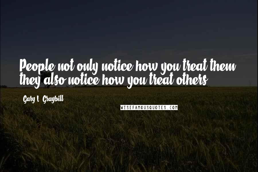 Gary L. Graybill quotes: People not only notice how you treat them, they also notice how you treat others.