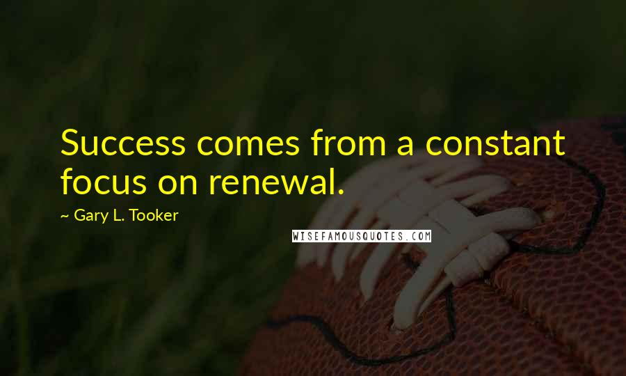 Gary L. Tooker quotes: Success comes from a constant focus on renewal.